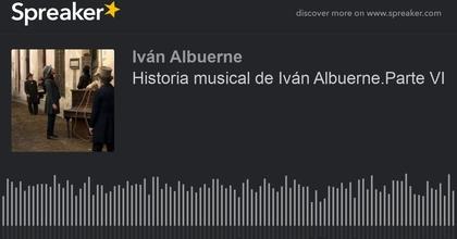 Historia musical de Iván Albuerne.Parte VI (hecho con Spreaker)
